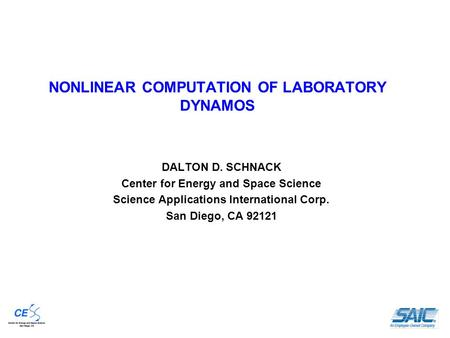 NONLINEAR COMPUTATION OF LABORATORY DYNAMOS DALTON D. SCHNACK Center for Energy and Space Science Science Applications International Corp. San Diego, CA.