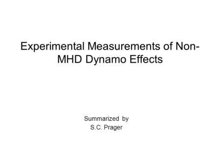 Experimental Measurements of Non- MHD Dynamo Effects Summarized by S.C. Prager.