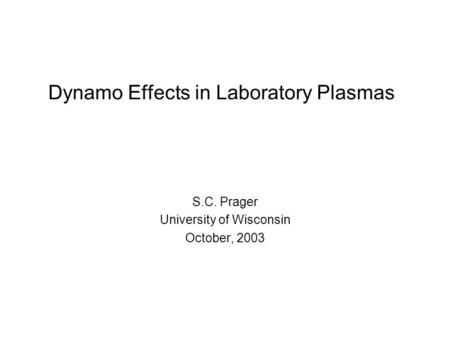 Dynamo Effects in Laboratory Plasmas S.C. Prager University of Wisconsin October, 2003.