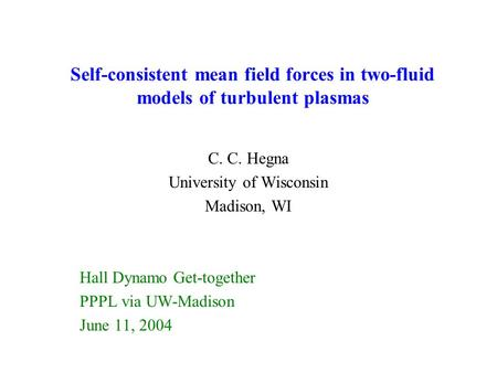 Self-consistent mean field forces in two-fluid models of turbulent plasmas C. C. Hegna University of Wisconsin Madison, WI Hall Dynamo Get-together PPPL.