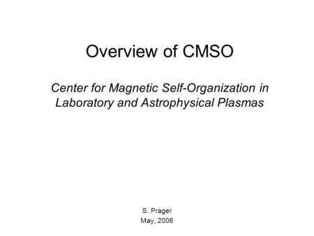 Overview of CMSO Center for Magnetic Self-Organization in Laboratory and Astrophysical Plasmas S. Prager May, 2006.