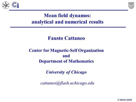 CMSO 2005 Mean field dynamos: analytical and numerical results Fausto Cattaneo Center for Magnetic-Self Organization and Department.