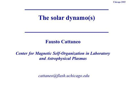 The solar dynamo(s) Fausto Cattaneo Center for Magnetic Self-Organization in Laboratory and Astrophysical Plasmas Chicago 2003.