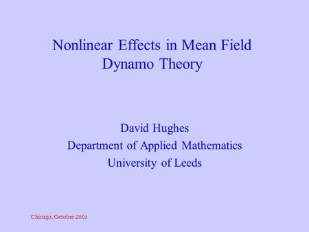 Chicago, October 2003 David Hughes Department of Applied Mathematics University of Leeds Nonlinear Effects in Mean Field Dynamo Theory.