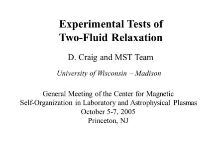 Experimental Tests of Two-Fluid Relaxation D. Craig and MST Team University of Wisconsin – Madison General Meeting of the Center for Magnetic Self-Organization.