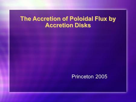 The Accretion of Poloidal Flux by Accretion Disks Princeton 2005.