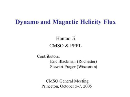 Dynamo and Magnetic Helicity Flux Hantao Ji CMSO & PPPL CMSO General Meeting Princeton, October 5-7, 2005 Contributors: Eric Blackman (Rochester) Stewart.