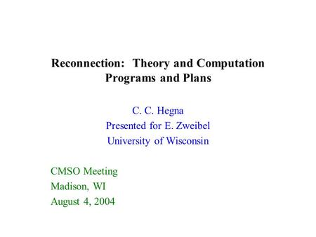 Reconnection: Theory and Computation Programs and Plans C. C. Hegna Presented for E. Zweibel University of Wisconsin CMSO Meeting Madison, WI August 4,