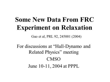 Some New Data From FRC Experiment on Relaxation For discussions at Hall-Dynamo and Related Physics meeting CMSO June 10-11, 2004 at PPPL Guo et al, PRL.