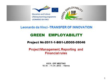 Leonardo da Vinci -TRANSFER OF INNOVATION GREEN EMPLOYABILITY Project Management, Reporting and Financial rules KICK - OFF MEETING 10. 01. - 11. 01. 2012.