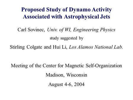 Proposed Study of Dynamo Activity Associated with Astrophysical Jets Carl Sovinec, Univ. of WI, Engineering Physics study suggested by Stirling Colgate.