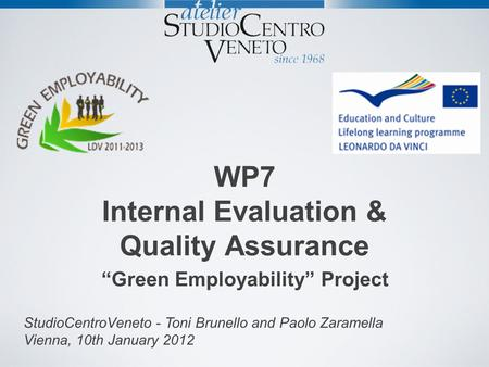WP7 Internal Evaluation & Quality Assurance Green Employability Project StudioCentroVeneto - Toni Brunello and Paolo Zaramella Vienna, 10th January 2012.