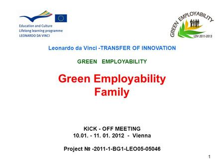 1 Leonardo da Vinci -TRANSFER OF INNOVATION GREEN EMPLOYABILITY Green Employability Family KICK - OFF MEETING 10.01. - 11. 01. 2012 - Vienna Project -2011-1-BG1-LEO05-05046.