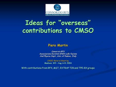 Ideas for overseas contributions to CMSO Piero Martin Consorzio RFX Associazione Euratom-ENEA sulla fusione And Physics Dept., Univ. of Padova, Italy CMSO.