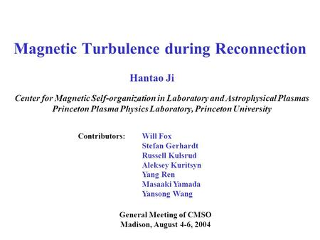 Magnetic Turbulence during Reconnection General Meeting of CMSO Madison, August 4-6, 2004 Hantao Ji Center for Magnetic Self-organization in Laboratory.