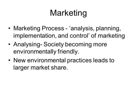 Marketing Marketing Process - analysis, planning, implementation, and control of marketing Analysing- Society becoming more environmentally friendly. New.