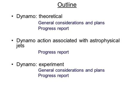 Outline Dynamo: theoretical General considerations and plans Progress report Dynamo action associated with astrophysical jets Progress report Dynamo: experiment.