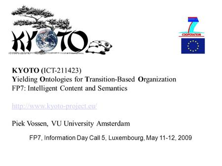 FP7, Information Day Call 5, Luxembourg, May 11-12, 2009 KYOTO (ICT-211423) Yielding Ontologies for Transition-Based Organization FP7: Intelligent Content.