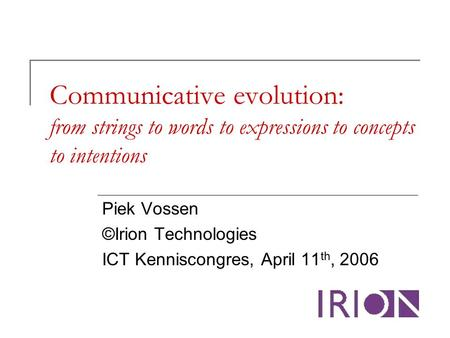 Communicative evolution: from strings to words to expressions to concepts to intentions Piek Vossen ©Irion Technologies ICT Kenniscongres, April 11 th,