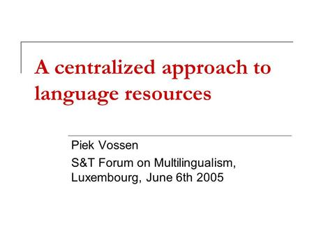 A centralized approach to language resources Piek Vossen S&T Forum on Multilingualism, Luxembourg, June 6th 2005.