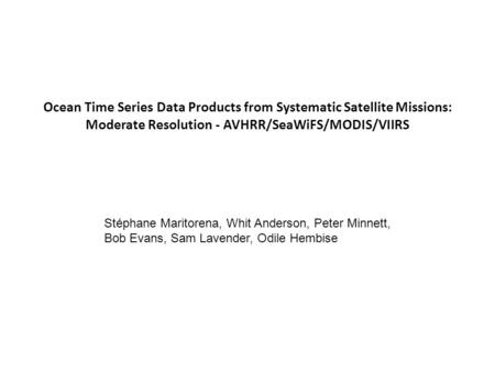 Ocean Time Series Data Products from Systematic Satellite Missions: Moderate Resolution - AVHRR/SeaWiFS/MODIS/VIIRS Stéphane Maritorena, Whit Anderson,