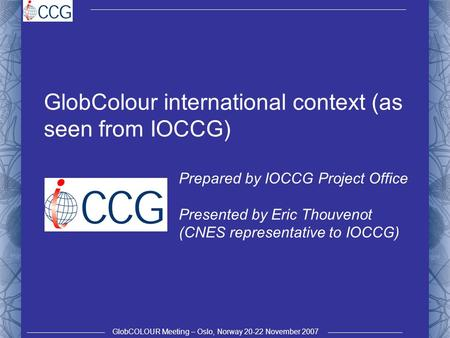 GlobCOLOUR Meeting – Oslo, Norway 20-22 November 2007 GlobColour international context (as seen from IOCCG) Prepared by IOCCG Project Office Presented.