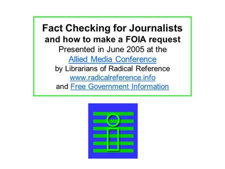 Fact Checking for Journalists and how to make a FOIA request Presented in June 2005 at the Allied Media Conference by Librarians of Radical Reference www.radicalreference.info.