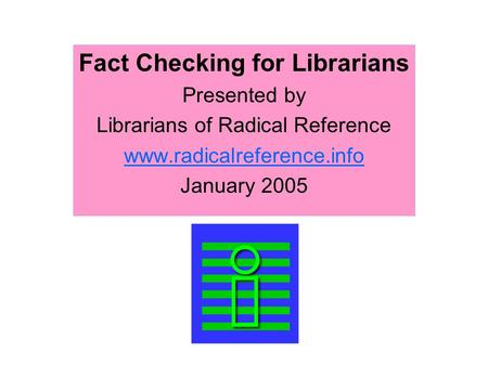 Fact Checking for Librarians Presented by Librarians of Radical Reference www.radicalreference.info January 2005.