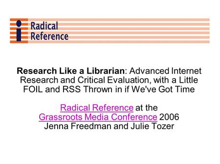 Research Like a Librarian: Advanced Internet Research and Critical Evaluation, with a Little FOIL and RSS Thrown in if We've Got Time Radical ReferenceRadical.
