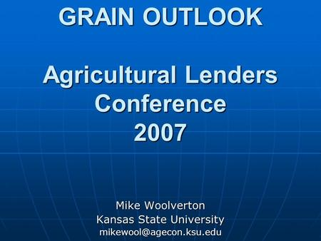 GRAIN OUTLOOK Agricultural Lenders Conference 2007 Mike Woolverton Kansas State University