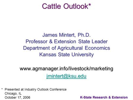 1 K-State Research & Extension Cattle Outlook* James Mintert, Ph.D. Professor & Extension State Leader Department of Agricultural Economics Kansas State.