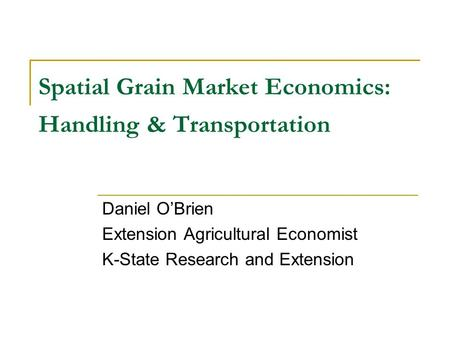Spatial Grain Market Economics: Handling & Transportation Daniel OBrien Extension Agricultural Economist K-State Research and Extension.