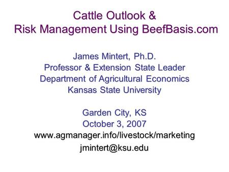 1 Cattle Outlook & Risk Management Using BeefBasis.com James Mintert, Ph.D. Professor & Extension State Leader Department of Agricultural Economics Kansas.