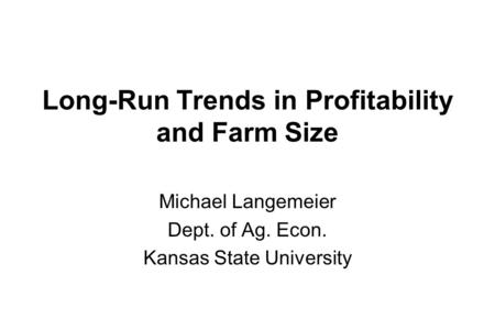 Long-Run Trends in Profitability and Farm Size Michael Langemeier Dept. of Ag. Econ. Kansas State University.