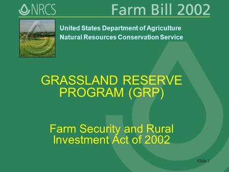 Slide 1 GRASSLAND RESERVE PROGRAM (GRP) Farm Security and Rural Investment Act of 2002 United States Department of Agriculture Natural Resources Conservation.