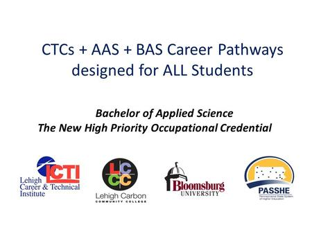 CTCs + AAS + BAS Career Pathways designed for ALL Students Bachelor of Applied Science The New High Priority Occupational Credential.