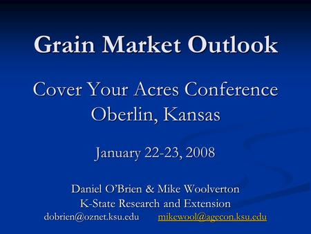 Grain Market Outlook Cover Your Acres Conference Oberlin, Kansas January 22-23, 2008 Daniel OBrien & Mike Woolverton K-State Research and Extension