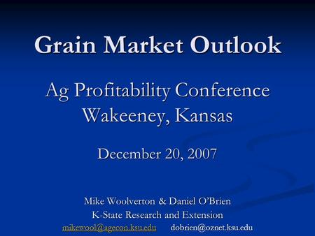 Grain Market Outlook Ag Profitability Conference Wakeeney, Kansas December 20, 2007 Mike Woolverton & Daniel OBrien K-State Research and Extension