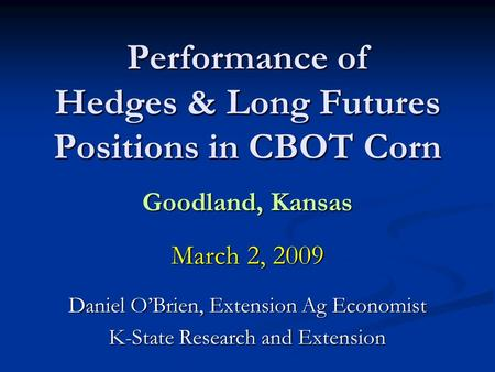 Performance of Hedges & Long Futures Positions in CBOT Corn Goodland, Kansas March 2, 2009 Daniel OBrien, Extension Ag Economist K-State Research and Extension.