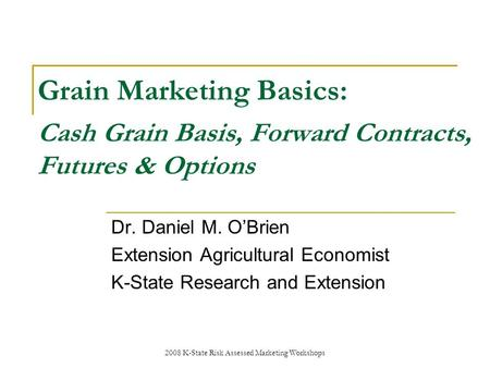 2008 K-State Risk Assessed Marketing Workshops Grain Marketing Basics: Cash Grain Basis, Forward Contracts, Futures & Options Dr. Daniel M. OBrien Extension.