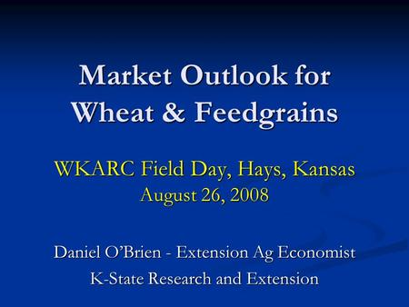 Market Outlook for Wheat & Feedgrains WKARC Field Day, Hays, Kansas August 26, 2008 Daniel OBrien - Extension Ag Economist K-State Research and Extension.