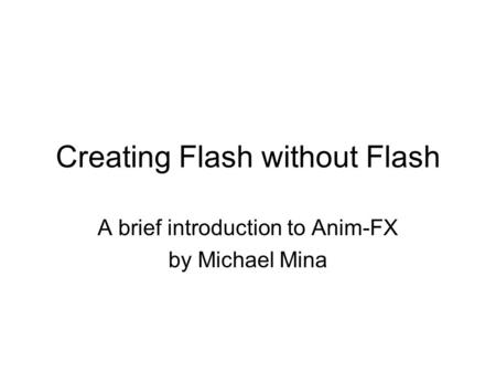 Creating Flash without Flash A brief introduction to Anim-FX by Michael Mina.