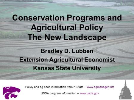 Conservation Programs and Agricultural Policy The New Landscape Bradley D. Lubben Extension Agricultural Economist Kansas State University Policy and ag.