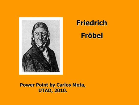 FriedrichFröbel Power Point by Carlos Mota, UTAD, 2010.
