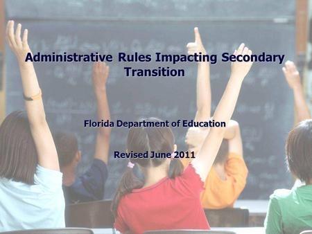Administrative Rules Impacting Secondary Transition Florida Department of Education Revised June 2011.