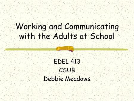 Working and Communicating with the Adults at School EDEL 413 CSUB Debbie Meadows.