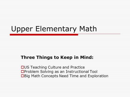 Upper Elementary Math Three Things to Keep in Mind: US Teaching Culture and Practice Problem Solving as an Instructional Tool Big Math Concepts Need Time.