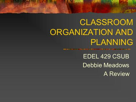 CLASSROOM ORGANIZATION AND PLANNING EDEL 429 CSUB Debbie Meadows A Review.