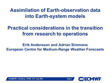 Slide 1 GlobMODEL workshop, ESRIN, 12-13 Sept 2007 Assimilation of Earth-observation data into Earth-system models Practical considerations in the transition.