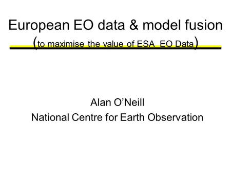European EO data & model fusion ( to maximise the value of ESA EO Data ) Alan ONeill National Centre for Earth Observation.